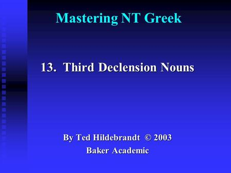 Mastering NT Greek 13. Third Declension Nouns By Ted Hildebrandt © 2003 Baker Academic.