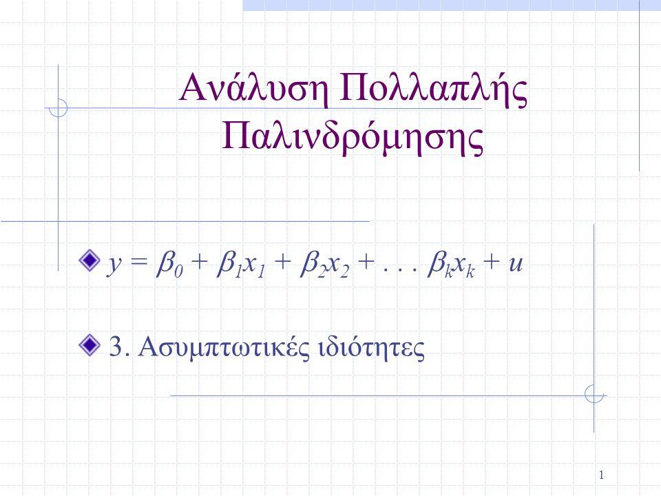 2 Συνέπεια Κάτω από τις υποθέσεις των Gauss-Markov οι OLS εκτιμητές είναι BLUE, αλλά σε άλλες περιπτώσεις δεν είναι δυνατό να βρεθούνε πάντοτε αμερόληπτοι εκτιμητές Σε αυτές τις περιπτώσεις, μπορούμε να εγκαταστήσουμε εκτιμητές οι οποίοι είναι συνεπείς, εννοώντας καθώς n  ∞, η κατανομή των εκτιμητών συρρικνώνεται στις τιμές των παραμέτρων.