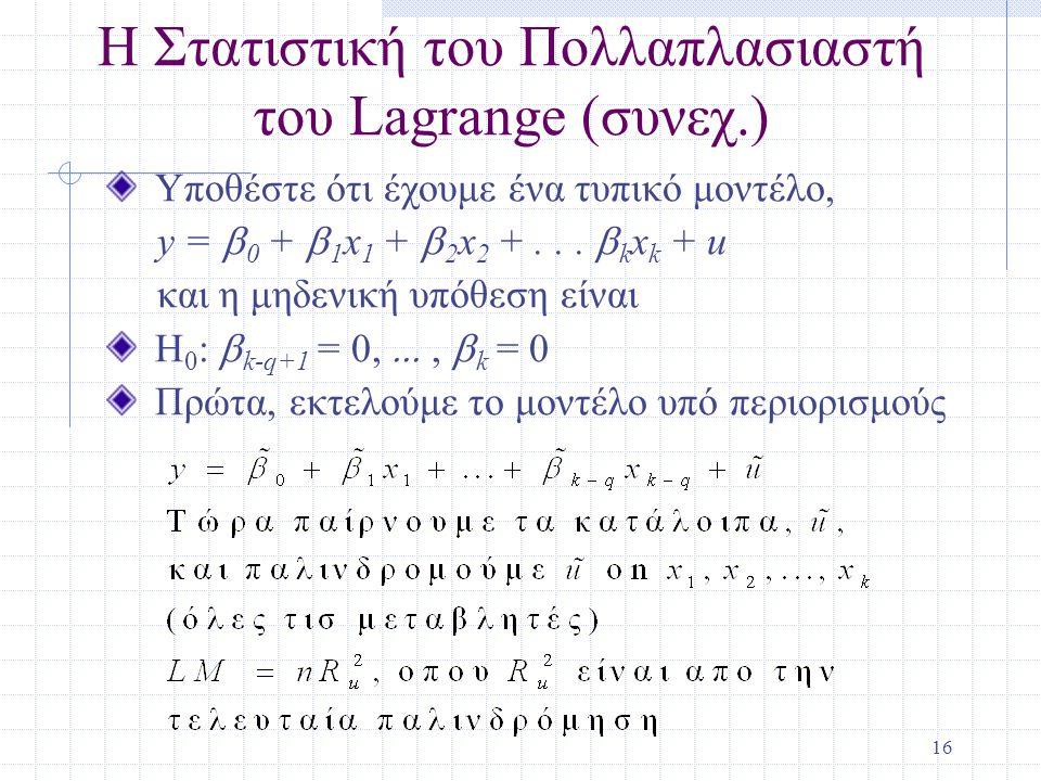 17 Η Στατιστική του Πολλαπλασιαστή του Lagrange (συνεχ.) Με ένα μεγάλο δείγμα, το αποτέλεσμα από ένα F τεστ και από ένα LM τεστ θα πρέπει να είναι όμοια Σε αντίθεση με τα F και t τεστ για ένα αποκλεισμό, τα LM και F τετσ δεν είναι απαράλλαχτα