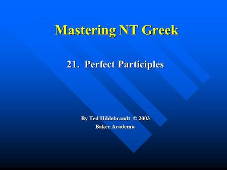 Mastering NT Greek 21. Perfect Participles By Ted Hildebrandt © 2003 Baker Academic.