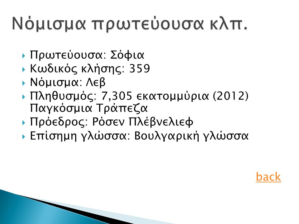  Πρωτεύουσα: Σόφια  Κωδικός κλήσης: 359  Νόμισμα: Λεβ  Πληθυσμός: 7,305 εκατομμύρια (2012) Παγκόσμια Τράπεζα  Πρόεδρος: Ρόσεν Πλέβνελιεφ  Επίσημη γλώσσα: Βουλγαρική γλώσσα back