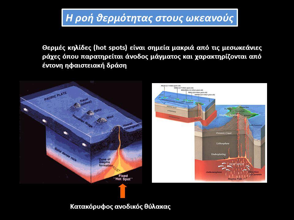 Θερμές κηλίδες (hot spots) είναι σημεία μακριά από τις μεσωκεάνιες ράχες όπου παρατηρείται άνοδος μάγματος και χαρακτηρίζονται από έντονη ηφαιστειακή δράση Κατακόρυφος ανοδικός θύλακας Η ροή θερμότητας στους ωκεανούς