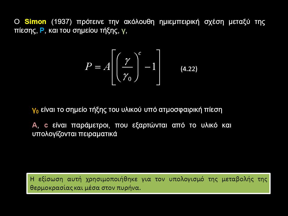 Ο Simon (1937) πρότεινε την ακόλουθη ημιεμπειρική σχέση μεταξύ της πίεσης, Ρ, και του σημείου τήξης, γ, (4.22) γ 0 είναι το σημείο τήξης του υλικού υπό ατμοσφαιρική πίεση Α, c είναι παράμετροι, που εξαρτώνται από το υλικό και υπολογίζονται πειραματικά Η εξίσωση αυτή χρησιμοποιήθηκε για τον υπολογισμό της μεταβολής της θερμοκρασίας και μέσα στον πυρήνα.