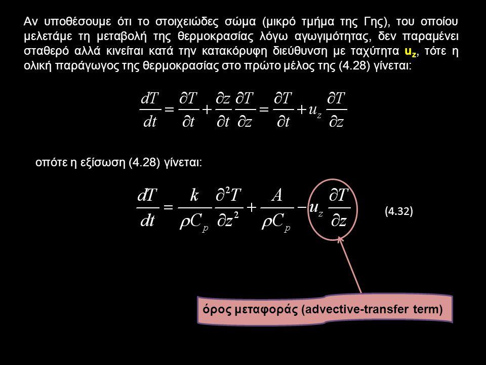 Αν υποθέσουμε ότι το στοιχειώδες σώμα (μικρό τμήμα της Γης), του οποίου μελετάμε τη μεταβολή της θερμοκρασίας λόγω αγωγιμότητας, δεν παραμένει σταθερό αλλά κινείται κατά την κατακόρυφη διεύθυνση με ταχύτητα u z, τότε η ολική παράγωγος της θερμοκρασίας στο πρώτο μέλος της (4.28) γίνεται: οπότε η εξίσωση (4.28) γίνεται: (4.32) όρος μεταφοράς (advective-transfer term)