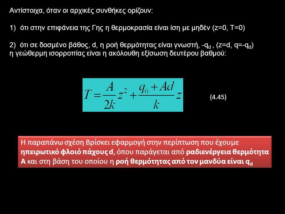 Αντίστοιχα, όταν οι αρχικές συνθήκες ορίζουν: 1)ότι στην επιφάνεια της Γης η θερμοκρασία είναι ίση με μηδέν (z=0, T=0) 2) ότι σε δοσμένο βάθος, d, η ροή θερμότητας είναι γνωστή, -q d, (z=d, q=-q d ) η γεώθερμη ισορροπίας είναι η ακόλουθη εξίσωση δευτέρου βαθμού: Η παραπάνω σχέση Βρίσκει εφαρμογή στην περίπτωση που έχουμε ηπειρωτικό φλοιό πάχους d, όπου παράγεται από ραδιενέργεια θερμότητα Α και στη βάση του οποίου η ροή θερμότητας από τον μανδύα είναι q d (4.45)