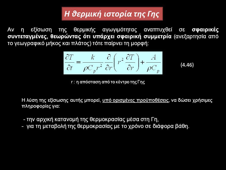 H θερμική ιστορία της Γης Αν η εξίσωση της θερμικής αγωγιμότητας αναπτυχθεί σε σφαιρικές συντεταγμένες, θεωρώντας ότι υπάρχει σφαιρική συμμετρία (ανεξαρτησία από το γεωγραφικό μήκος και πλάτος) τότε παίρνει τη μορφή: r : η απόσταση από το κέντρο της Γης Η λύση της εξίσωσης αυτής μπορεί, υπό ορισμένες προϋποθέσεις, να δώσει χρήσιμες πληροφορίες για: - την αρχική κατανομή της θερμοκρασίας μέσα στη Γη, - για τη μεταβολή της θερμοκρασίας με το χρόνο σε διάφορα βάθη.