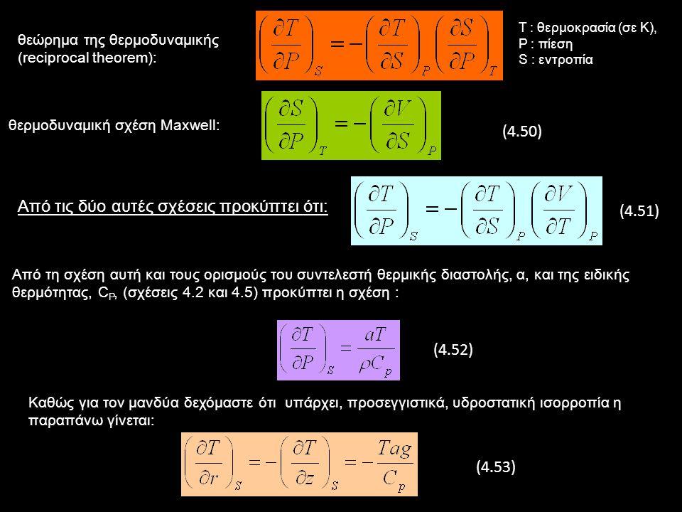 θεώρημα της θερμοδυναμικής (reciprocal theorem): Τ : θερμοκρασία (σε Κ), P : πίεση S : εντροπία θερμοδυναμική σχέση Maxwell: Από τις δύο αυτές σχέσεις προκύπτει ότι: Από τη σχέση αυτή και τους ορισμούς του συντελεστή θερμικής διαστολής, α, και της ειδικής θερμότητας, C P, (σχέσεις 4.2 και 4.5) προκύπτει η σχέση : Καθώς για τον μανδύα δεχόμαστε ότι υπάρχει, προσεγγιστικά, υδροστατική ισορροπία η παραπάνω γίνεται: (4.50) (4.51) (4.52) (4.53)
