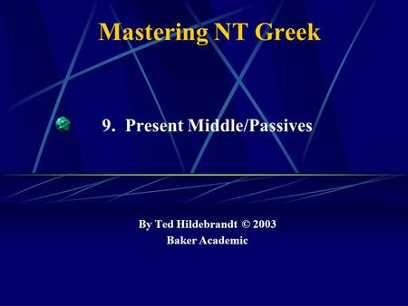 Mastering NT Greek 9. Present Middle/Passives By Ted Hildebrandt © 2003 Baker Academic.
