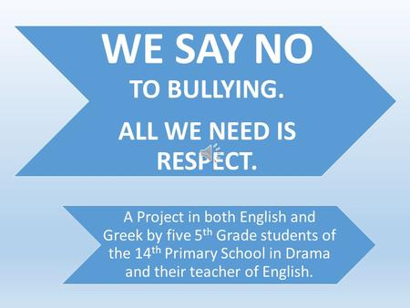 WE SAY NO TO BULLYING. ALL WE NEED IS RESPECT. A Project in both English and Greek by five 5 th Grade students of the 14 th Primary School in Drama and.
