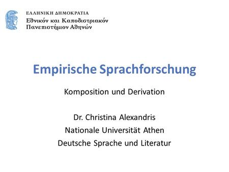 Empirische Sprachforschung Komposition und Derivation Dr. Christina Alexandris Nationale Universität Athen Deutsche Sprache und Literatur.