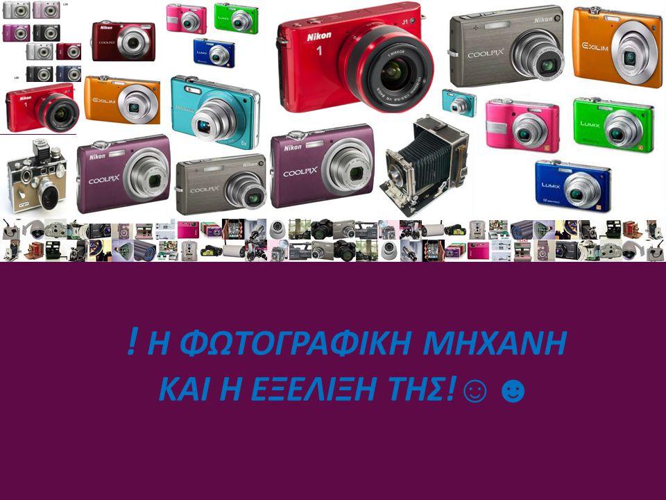 ΟΙ ΠΡΩΤΕΣ ΦΩΤΟΓΡΑΦΙΚΕΣ ΜΗΧΑΝΕΣ Φωτογραφικές μηχανές με φιλμ Αυτές χρησιμοποιούν φωτογραφικό φιλμ στο οποίο αποτυπώνεται η φωτογραφία κατά τη λήψη.