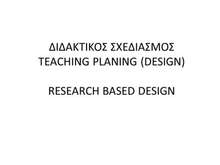 ΔΙΔΑΚΤΙΚΟΣ ΣΧΕΔΙΑΣΜΟΣ TEACHING PLANING (DESIGN) RESEARCH BASED DESIGN.