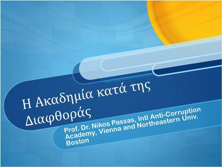 Η Ακαδημία κατά της Διαφθοράς Prof. Dr. Nikos Passas, Intl Anti-Corruption Academy, Vienna and Northeastern Univ. Boston.
