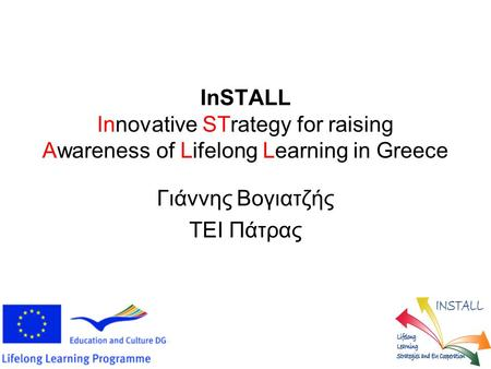 InSTALL Innovative STrategy for raising Awareness of Lifelong Learning in Greece Γιάννης Βογιατζής ΤΕΙ Πάτρας.