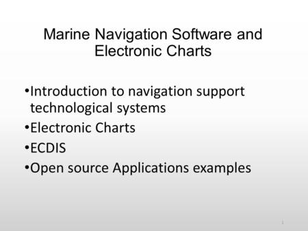 Marine Navigation Software and Electronic Charts Introduction to navigation support technological systems Electronic Charts ECDIS Open source Applications.