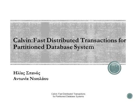 Calvin:Fast Distributed Transactions for Partitioned Database System Ηλίας Σπανός Αντωνία Νικολάου Calvin: Fast Distributed Transactions for Partitioned.