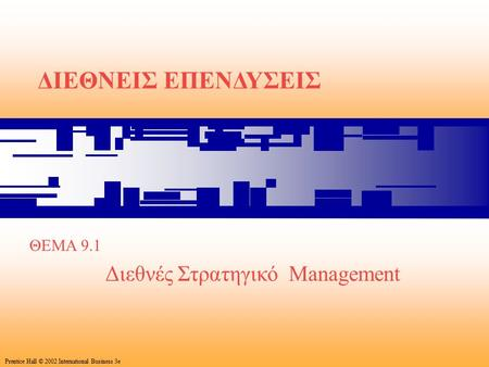 1 Prentice Hall © 2002 International Business 3e ΔΙΕΘΝΕΙΣ ΕΠΕΝΔΥΣΕΙΣ ΘΕΜΑ 9.1 Διεθνές Στρατηγικό Management Prentice Hall © 2002 International Business.