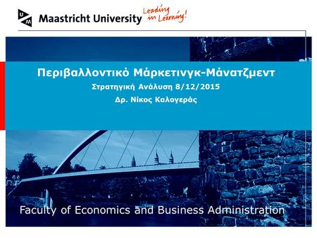Welcome to Maastricht University Faculty of Economics and Business Administration Περιβαλλοντικό Μάρκετινγκ-Μάνατζμεντ Στρατηγική Ανάλυση 8/12/2015 Δρ.