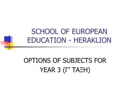 SCHOOL OF EUROPEAN EDUCATION - HERAKLION OPTIONS OF SUBJECTS FOR YEAR 3 (Γ' ΤΑΞΗ)