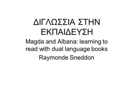 ΔΙΓΛΩΣΣΙΑ ΣΤΗΝ ΕΚΠΑΙΔΕΥΣΗ Magda and Albana: learning to read with dual language books Raymonde Sneddon.