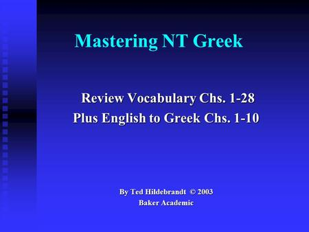Mastering NT Greek Review Vocabulary Chs. 1-28 Review Vocabulary Chs. 1-28 Plus English to Greek Chs. 1-10 By Ted Hildebrandt © 2003 Baker Academic.