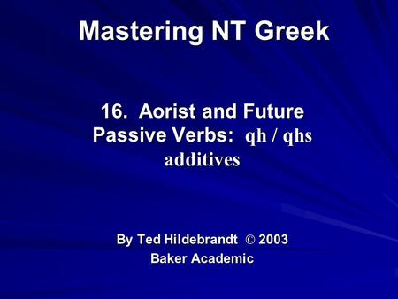 Mastering NT Greek 16. Aorist and Future Passive Verbs: qh / qhs additives By Ted Hildebrandt © 2003 Baker Academic.