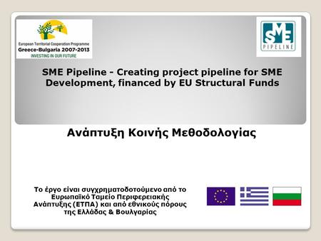 SME Pipeline - Creating project pipeline for SME Development, financed by EU Structural Funds Ανάπτυξη Κοινής Μεθοδολογίας Το έργο είναι συγχρηματοδοτούμενο.