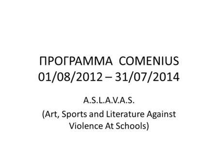 ΠΡΟΓΡΑΜΜΑ COMENIUS 01/08/2012 – 31/07/2014 A.S.L.A.V.A.S. (Art, Sports and Literature Against Violence At Schools)