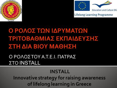Ο ΡΟΛΟΣ ΤΟΥ Α.Τ.Ε.Ι. ΠΑΤΡΑΣ ΣΤΟ INSTALL INSTALL Innovative strategy for raising awareness of lifelong learning in Greece.