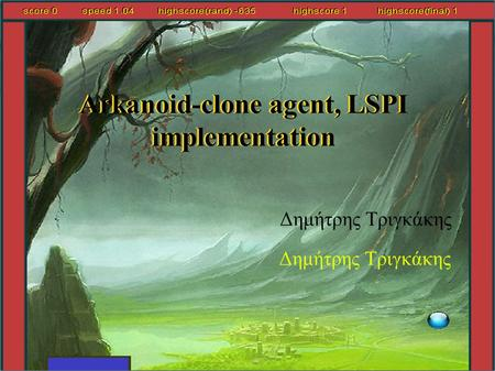 Arkanoid-clone agent, LSPI implementation Δημήτρης Τριγκάκης Arkanoid-clone agent, LSPI implementation Δημήτρης Τριγκάκης.