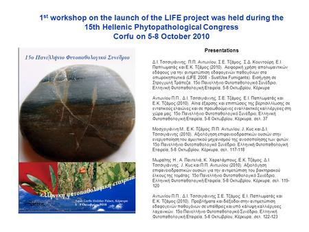 1 st workshop on the launch of the LIFE project was held during the 15th Hellenic Phytopathological Congress Corfu on 5-8 October 2010 Presentations Δ.Ι.