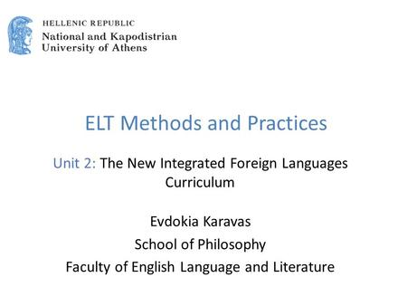 ELT Methods and Practices Unit 2: The New Integrated Foreign Languages Curriculum Evdokia Karavas School of Philosophy Faculty of English Language and.