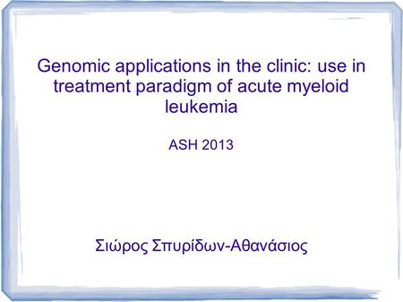 Genomic applications in the clinic: use in treatment paradigm of acute myeloid leukemia ASH 2013 Σιώρος Σπυρίδων-Αθανάσιος.