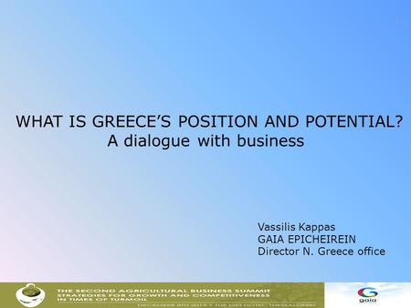1 WHAT IS GREECE'S POSITION AND POTENTIAL? A dialogue with business Vassilis Kappas GAIA EPICHEIREIN Director N. Greece office.