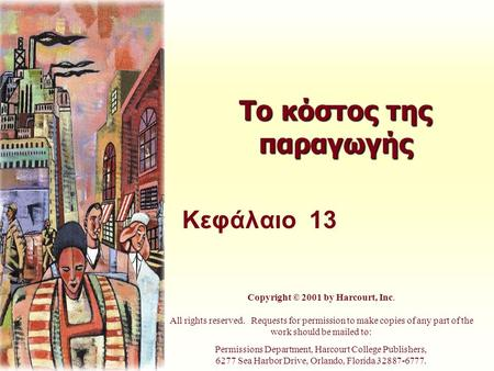 Το κόστος της παραγωγής Κεφάλαιο 13 Copyright © 2001 by Harcourt, Inc. All rights reserved. Requests for permission to make copies of any part of the work.