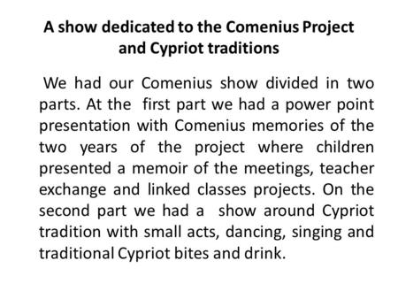 A show dedicated to the Comenius Project and Cypriot traditions We had our Comenius show divided in two parts. At the first part we had a power point presentation.