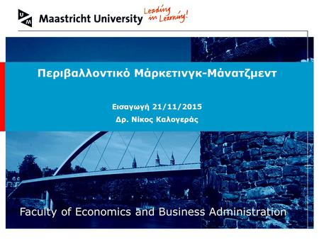 Welcome to Maastricht University Faculty of Economics and Business Administration Περιβαλλοντικό Μάρκετινγκ-Μάνατζμεντ Εισαγωγή 21/11/2015 Δρ. Νίκος Καλογεράς.