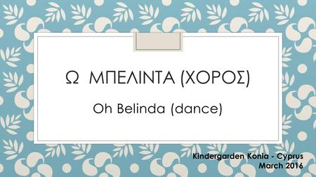 Ω ΜΠΕΛΙΝΤΑ (ΧΟΡΟΣ) Oh Belinda (dance) Kindergarden Konia - Cyprus March 2016.