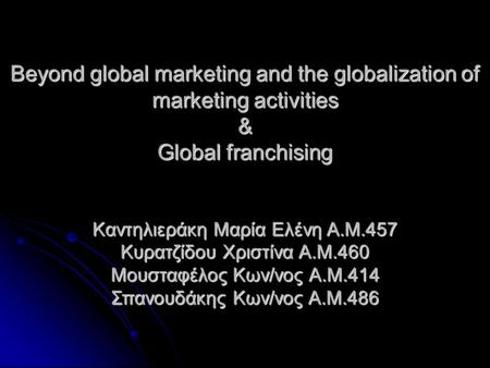 Beyond global marketing and the globalization of marketing activities & Global franchising Καντηλιεράκη Μαρία Ελένη Α.Μ.457 Κυρατζίδου Χριστίνα Α.Μ.460.