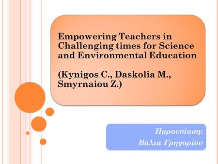 Empowering Teachers in Challenging times for Science and Environmental Education (Kynigos C., Daskolia M., Smyrnaiou Z.) Παρουσίαση: Βάλια Γρηγορίου.