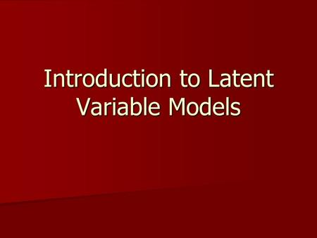 Introduction to Latent Variable Models. A comparison of models X1X1 X2X2 X3X3 Y1Y1 δ1δ1 δ2δ2 δ3δ3 Model AModel B ξ1ξ1 X1X1 X2X2 X3X3 δ1δ1 δ2δ2 δ3δ3.