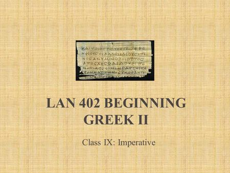 LAN 402 BEGINNING GREEK II Class IX: Imperative. Imperative 1.1 Imperative  In English – second person command You! No inflection  In Greek similar.