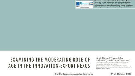 EXAMINING THE MODERATING ROLE OF AGE IN THE INNOVATION-EXPORT NEXUS Areti Gkypali 1*, Apostolos Rafailidis 2, and Kostas Tsekouras 1 1 University of Patras,