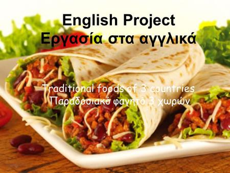 English Project Εργασία στα αγγλικά Τraditional foods of 3 countries Παραδοσιακό φαγητό 3 χωρών.