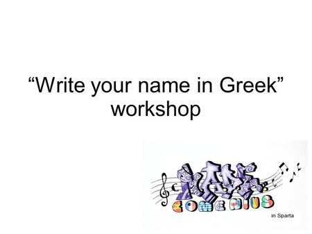 """Write your name in Greek"" workshop. Greek language The language of Homerus, great poet of the antiquity, The language of the ancient lyrical and tragical."
