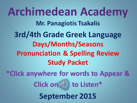 Archimedean Academy Mr. Panagiotis Tsakalis 3rd/4th Grade Greek Language Days/Months/Seasons Pronunciation & Spelling Review Study Packet *Click anywhere.