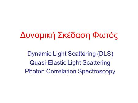 Δυναμική Σκέδαση Φωτός Dynamic Light Scattering (DLS) Quasi-Elastic Light Scattering Photon Correlation Spectroscopy.