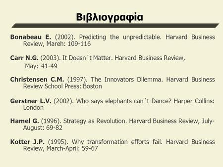 Βιβλιογραφία Bonabeau E. (2002). Predicting the unpredictable. Harvard Business Review, Mareh: Carr N.G. (2003). It Doesn´t Matter. Harvard Business.