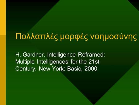 Πολλαπλές μορφές νοημοσύνης H. Gardner, Intelligence Reframed: Multiple Intelligences for the 21st Century. New York: Basic, 2000.