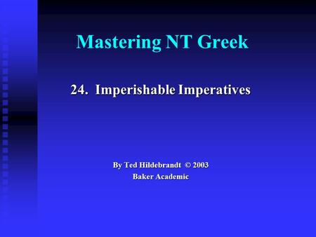 Mastering NT Greek 24. Imperishable Imperatives By Ted Hildebrandt © 2003 Baker Academic.